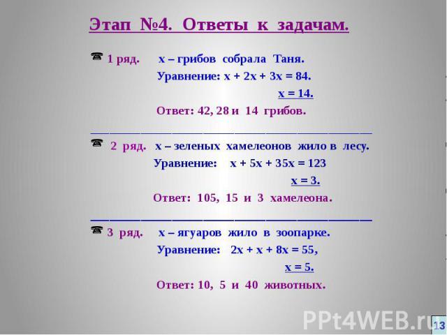 Этап №4. Ответы к задачам. 1 ряд. х – грибов собрала Таня. Уравнение: х + 2х + 3х = 84. х = 14. Ответ: 42, 28 и 14 грибов. _____________________________________________ 2 ряд. х – зеленых хамелеонов жило в лесу. Уравнение: х + 5х + 35х = 123 х = 3. …