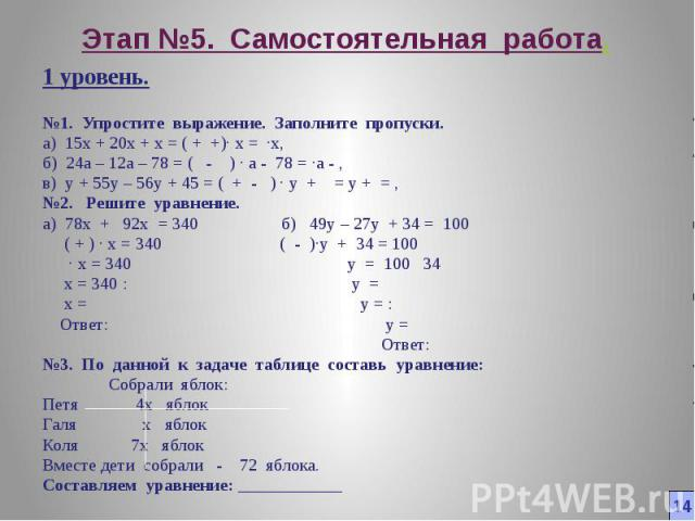 Этап №5. Самостоятельная работа. 1 уровень. №1. Упростите выражение. Заполните пропуски. а) 15x + 20x + x = ( + + )∙ x = ∙x, б) 24a – 12a – 78 = ( - ) ∙ а - 78 = ∙а - , в) y + 55y – 56y + 45 = ( + - ) ∙ y + = y + = , №2. Решите уравнение. а) 78x + 9…