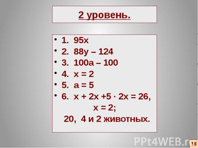 2 уровень. 1. 95х 2. 88y – 124 3. 100a – 100 4. x = 2 5. a = 5 6. x + 2x +5 ∙ 2x = 26, x = 2; 20, 4 и 2 животных.