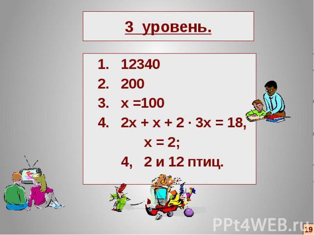3 уровень. 1. 12340 2. 200 3. х =100 4. 2х + х + 2 ∙ 3х = 18, х = 2; 4, 2 и 12 птиц.