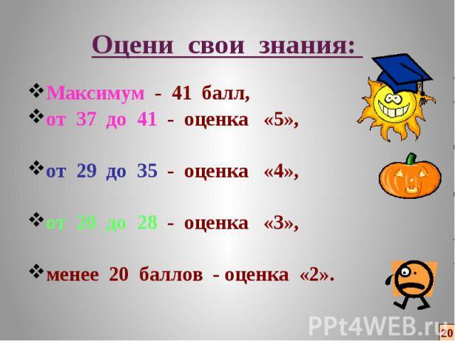 Оцени свои знания: Максимум - 41 балл, от 37 до 41 - оценка «5», от 29 до 35 - оценка «4», от 20 до 28 - оценка «3», менее 20 баллов - оценка «2».