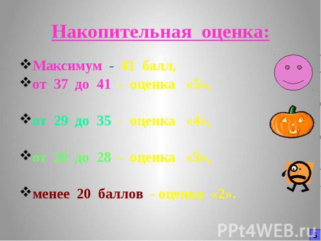 Накопительная оценка: Максимум - 41 балл, от 37 до 41 - оценка «5», от 29 до 35 - оценка «4», от 20 до 28 - оценка «3», менее 20 баллов - оценка «2».