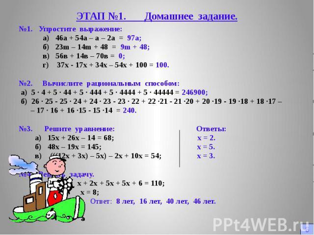 ЭТАП №1. Домашнее задание. №1. Упростите выражение: а) 46а + 54а – а – 2а = 97а; б) 23m – 14m + 48 = 9m + 48; в) 56в + 14в – 70в = 0; г) 37х - 17х + 34х – 54х + 100 = 100. №2. Вычислите рациональным способом: а) 5 · 4 + 5 · 44 + 5 · 444 + 5 · 4444 +…