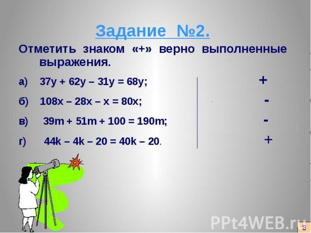 Задание №2. Отметить знаком «+» верно выполненные выражения. а) 37у + 62у – 31у = 68у; + б) 108х – 28х – х = 80х; - в) 39m + 51m + 100 = 190m; - г) 44k – 4k – 20 = 40k – 20. +