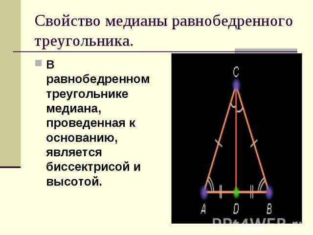 В равнобедренном треугольнике медиана, проведенная к основанию, является биссектрисой и высотой. В равнобедренном треугольнике медиана, проведенная к основанию, является биссектрисой и высотой.