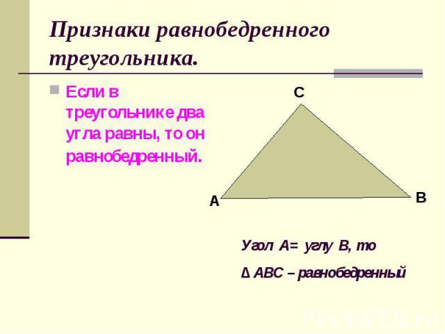 Если в треугольнике два угла равны, то он равнобедренный. Если в треугольнике два угла равны, то он равнобедренный.