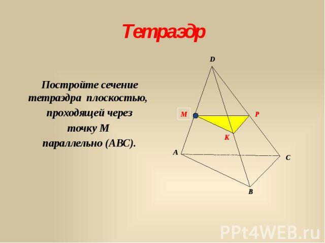 Тетраэдр Постройте сечение тетраэдра плоскостью, проходящей через точку М параллельно (АВС).