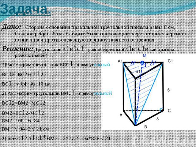 Задача. Дано: Сторона основания правильной треугольной призмы равна 8 см, боковое ребро - 6 см. Найдите Sсеч, проходящего через сторону верхнего основания и противолежащую вершину нижнего основания. Решение: Треугольник A1B1C1 - равнобедренный(A1B=C…