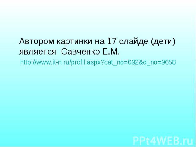 Автором картинки на 17 слайде (дети) является Савченко Е.М. Автором картинки на 17 слайде (дети) является Савченко Е.М. http://www.it-n.ru/profil.aspx?cat_no=692&d_no=9658