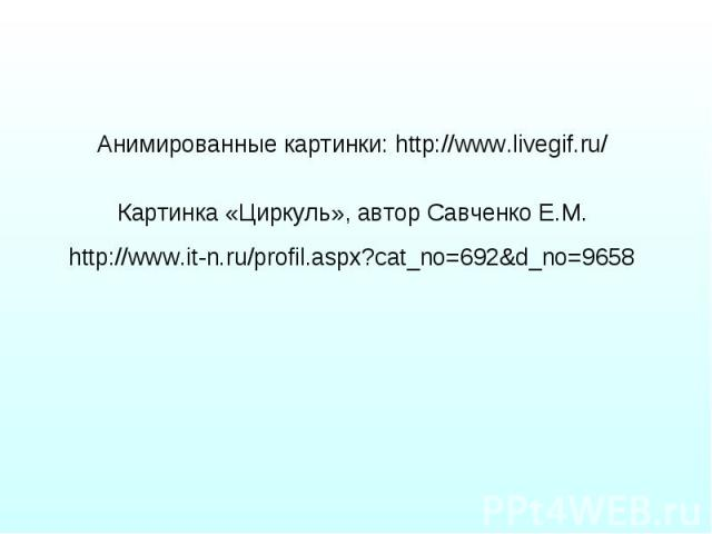 Анимированные картинки: http://www.livegif.ru/ Анимированные картинки: http://www.livegif.ru/ Картинка «Циркуль», автор Савченко Е.М. http://www.it-n.ru/profil.aspx?cat_no=692&d_no=9658