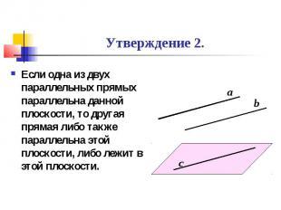 Утверждение 2. Если одна из двух параллельных прямых параллельна данной плоскост