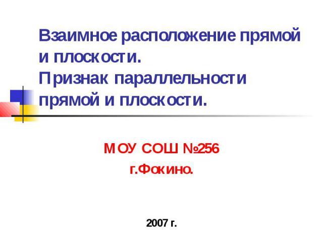 Взаимное расположение прямой и плоскости. Признак параллельности прямой и плоскости. МОУ СОШ №256 г.Фокино. 2007 г.