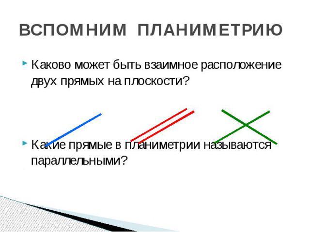 ВСПОМНИМ ПЛАНИМЕТРИЮ Каково может быть взаимное расположение двух прямых на плоскости? Какие прямые в планиметрии называются параллельными?