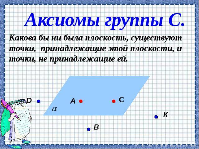 Аксиомы группы С. Какова бы ни была плоскость, существуют точки, принадлежащие этой плоскости, и точки, не принадлежащие ей.