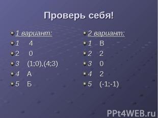 Проверь себя! 1 вариант: 1 4 2 0 3 (1;0),(4;3) 4 А 5 Б