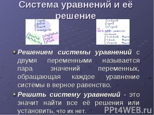 Система уравнений и её решение Решением системы уравнений с двумя переменными называется пара значений переменных, обращающая каждое уравнение системы в верное равенство. Решить систему уравнений - это значит найти все её решения или установить, что…