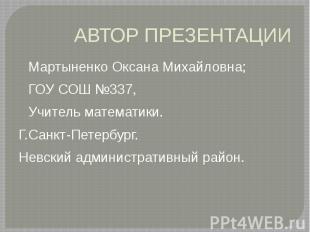 АВТОР ПРЕЗЕНТАЦИИ Мартыненко Оксана Михайловна; ГОУ СОШ №337, Учитель математики
