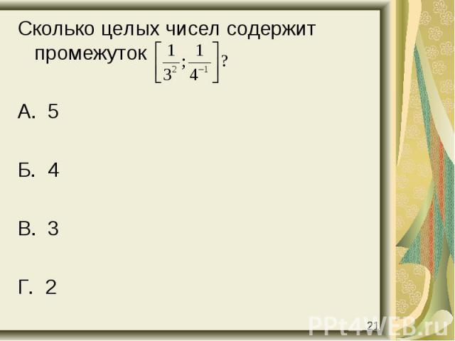 Сколько целых чисел содержит промежуток Сколько целых чисел содержит промежуток А. 5 Б. 4 В. 3 Г. 2