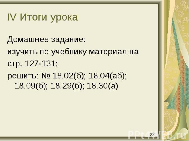 Домашнее задание: Домашнее задание: изучить по учебнику материал на стр. 127-131; решить: № 18.02(б); 18.04(аб); 18.09(б); 18.29(б); 18.30(а)