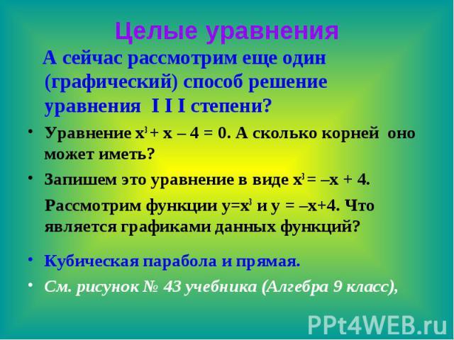 Целые уравнения А сейчас рассмотрим еще один (графический) способ решение уравнения I I I степени? Уравнение x3 + x – 4 = 0. А сколько корней оно может иметь? Запишем это уравнение в виде x3 = –x + 4. Рассмотрим функции y=x3 и y = –x+4. Что является…