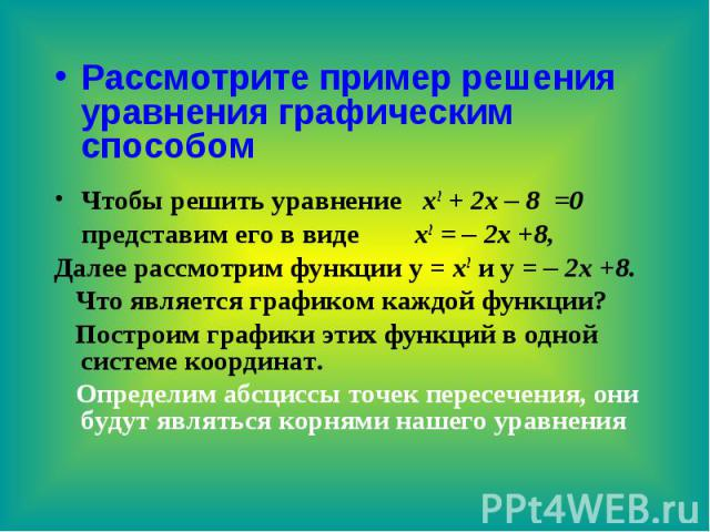 Рассмотрите пример решения уравнения графическим способом Чтобы решить уравнение х2 + 2х – 8 =0 представим его в виде х2 = – 2х +8, Далее рассмотрим функции у = х2 и у = – 2х +8. Что является графиком каждой функции? Построим графики этих функций в …