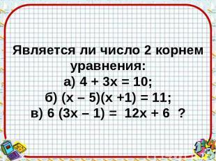 Является ли число 2 корнем уравнения: а) 4 + 3х = 10; б) (х – 5)(х +1) = 11; в)