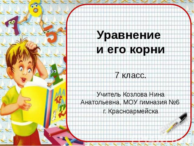 Уравнение и его корни 7 класс. Учитель Козлова Нина Анатольевна, МОУ гимназия №6 г. Красноармейска
