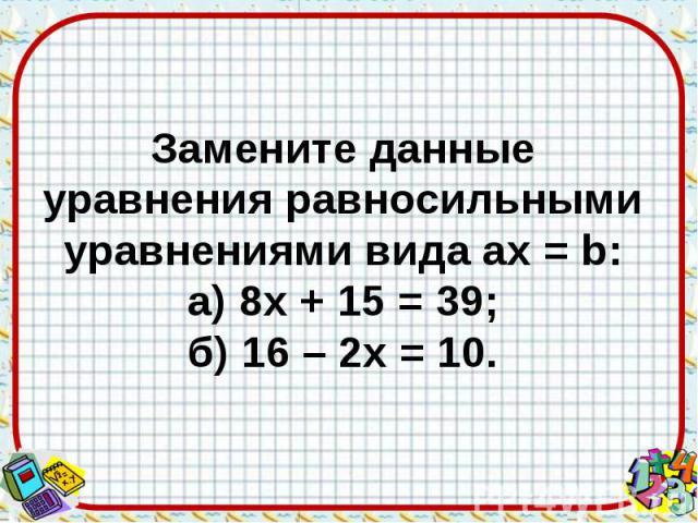 Замените данные уравнения равносильными уравнениями вида aх = b: а) 8х + 15 = 39; б) 16 – 2х = 10.
