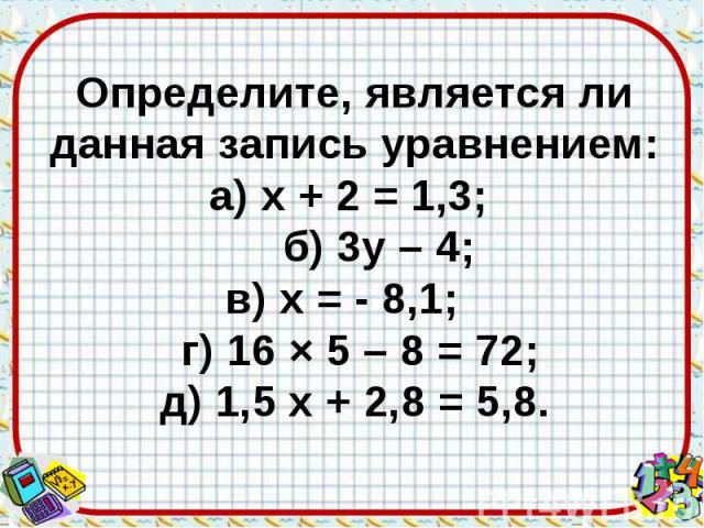 Определите, является ли данная запись уравнением: а) х + 2 = 1,3; б) 3у – 4; в) х = - 8,1; г) 16 × 5 – 8 = 72; д) 1,5 х + 2,8 = 5,8.