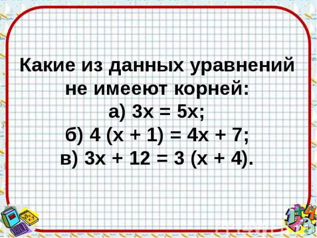 Какие из данных уравнений не имееют корней: а) 3х = 5х; б) 4 (х + 1) = 4х + 7; в) 3х + 12 = 3 (х + 4).