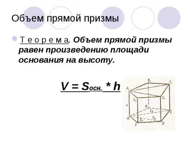Т е о р е м а. Объем прямой призмы равен произведению площади основания на высоту. Т е о р е м а. Объем прямой призмы равен произведению площади основания на высоту. V = Sосн. * h
