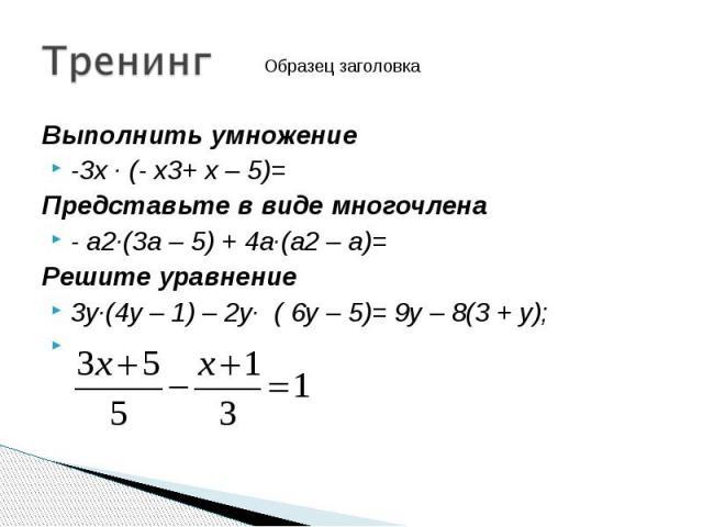 Выполнить умножение Выполнить умножение -3х · (- х3+ х – 5)= Представьте в виде многочлена - а2·(3а – 5) + 4а·(а2 – а)= Решите уравнение 3у·(4у – 1) – 2у· ( 6у – 5)= 9у – 8(3 + у);