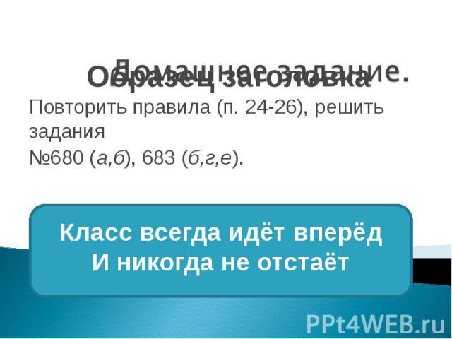 Повторить правила (п. 24-26), решить задания №680 (а,б), 683 (б,г,е).