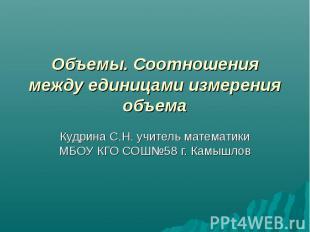 Объемы. Соотношения между единицами измерения объема Кудрина С.Н. учитель матема