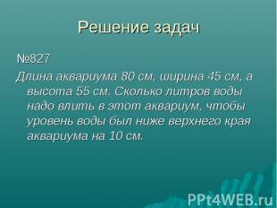 Решение задач №827 Длина аквариума 80 см, ширина 45 см, а высота 55 см. Сколько