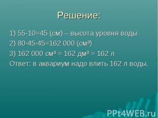 Решение: 1) 55-10=45 (см) – высота уровня воды 2) 80·45·45=162000 (см³) 3)