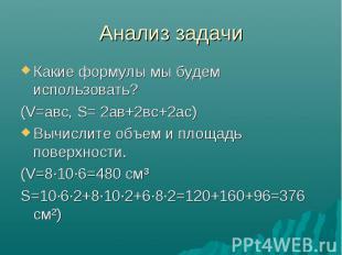 Анализ задачи Какие формулы мы будем использовать? (V=авс, S= 2ав+2вс+2ас) Вычис