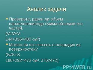 Анализ задачи Проверьте, равен ли объем параллелепипеда сумма объемов его частей
