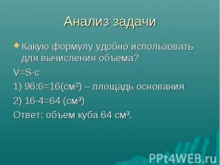 Анализ задачи Какую формулу удобно использовать для вычисления объема? V=S·с 1)
