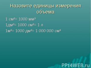 Назовите единицы измерения объема 1 см³= 1000 мм³ 1дм³= 1000 см³= 1 л 1м³= 1000