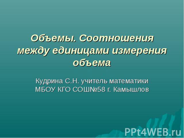 Объемы. Соотношения между единицами измерения объема Кудрина С.Н. учитель математики МБОУ КГО СОШ№58 г. Камышлов