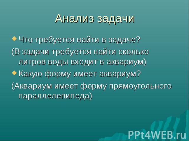 Анализ задачи Что требуется найти в задаче? (В задачи требуется найти сколько литров воды входит в аквариум) Какую форму имеет аквариум? (Аквариум имеет форму прямоугольного параллелепипеда)