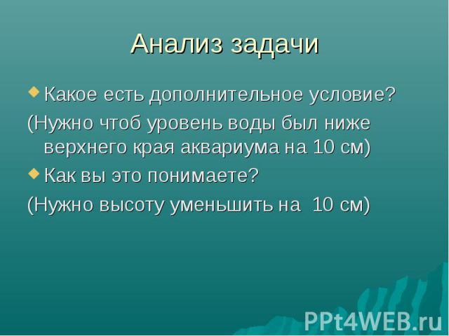 Анализ задачи Какое есть дополнительное условие? (Нужно чтоб уровень воды был ниже верхнего края аквариума на 10 см) Как вы это понимаете? (Нужно высоту уменьшить на 10 см)