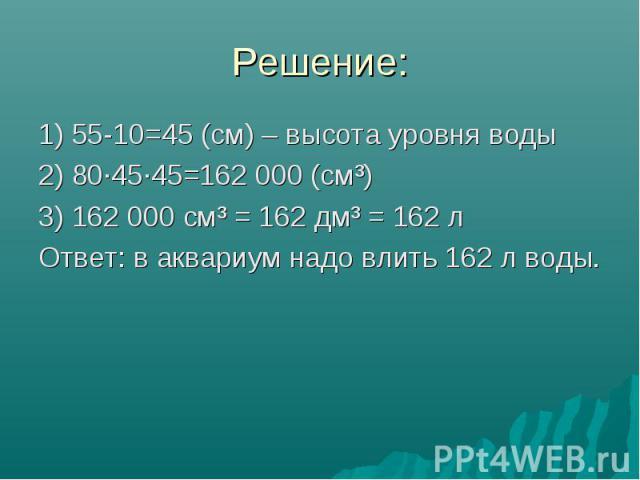 Решение: 1) 55-10=45 (см) – высота уровня воды 2) 80·45·45=162000 (см³) 3) 162000 см³ = 162 дм³ = 162 л Ответ: в аквариум надо влить 162 л воды.