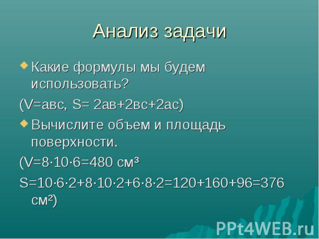 Анализ задачи Какие формулы мы будем использовать? (V=авс, S= 2ав+2вс+2ас) Вычислите объем и площадь поверхности. (V=8·10·6=480 см³ S=10·6·2+8·10·2+6·8·2=120+160+96=376 см²)