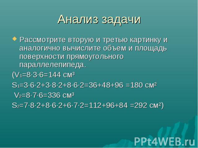Анализ задачи Рассмотрите вторую и третью картинку и аналогично вычислите объем и площадь поверхности прямоугольного параллелепипеда. (V1=8·3·6=144 см³ S1=3·6·2+3·8·2+8·6·2=36+48+96 =180 см² V2=8·7·6=336 см³ S2=7·8·2+8·6·2+6·7·2=112+96+84 =292 см²)