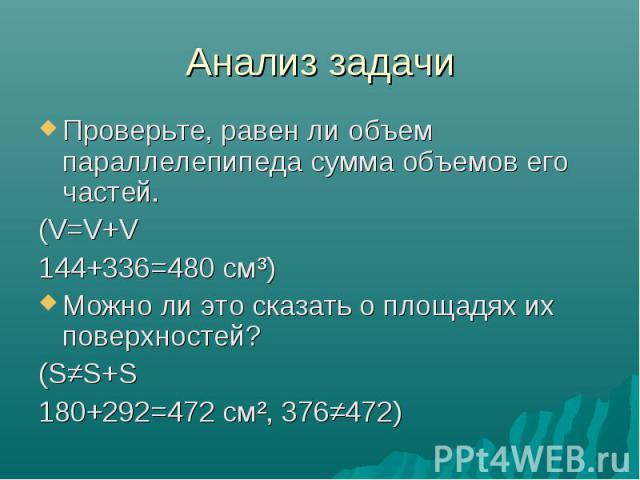 Анализ задачи Проверьте, равен ли объем параллелепипеда сумма объемов его частей. (V=V+V 144+336=480 см³) Можно ли это сказать о площадях их поверхностей? (S≠S+S 180+292=472 см², 376≠472)