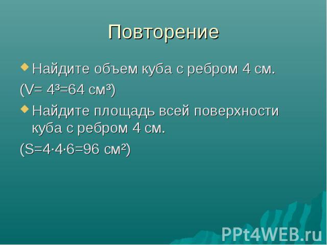 Повторение Найдите объем куба с ребром 4 см. (V= 4³=64 см³) Найдите площадь всей поверхности куба с ребром 4 см. (S=4·4·6=96 см²)