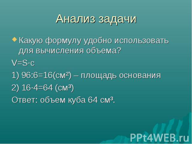 Анализ задачи Какую формулу удобно использовать для вычисления объема? V=S·с 1) 96:6=16(см²) – площадь основания 2) 16·4=64 (см³) Ответ: объем куба 64 см³.