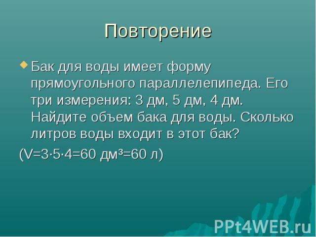 Повторение Бак для воды имеет форму прямоугольного параллелепипеда. Его три измерения: 3 дм, 5 дм, 4 дм. Найдите объем бака для воды. Сколько литров воды входит в этот бак? (V=3·5·4=60 дм³=60 л)